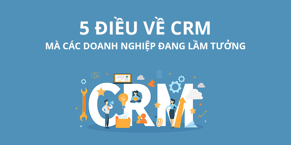 5 điều về CRM mà các doanh nghiệp đang lầm tưởng