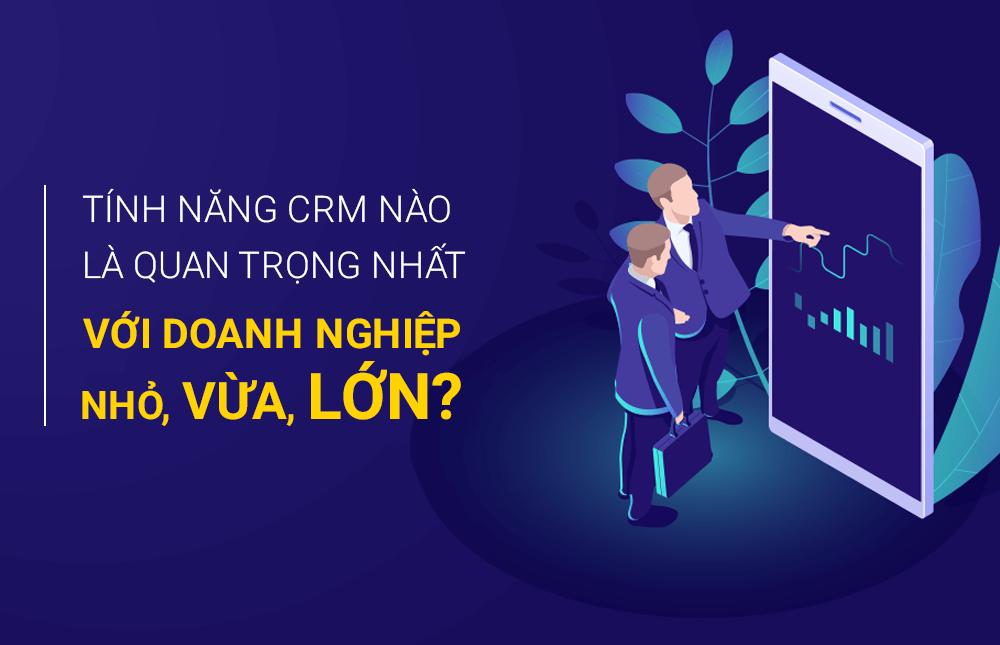 Tính năng CRM nào là quan trọng nhất với doanh nghiệp nhỏ, vừa, lớn?